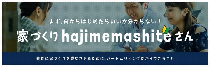 まず、何からはじめたらいいか分からない! 家づくりhajimemashiteさん 絶対に家づくりを成功させるために、ハートムリビングだからできること