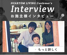 HEARTOM LIVING Customer's Interview お施主様インタビュー もっと詳しく