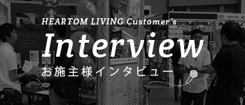 HEARTOM LIVING Customer's Interview お施主様インタビュー