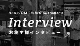 HEARTOM LIVING Customer's Interview お施主様インタビュー