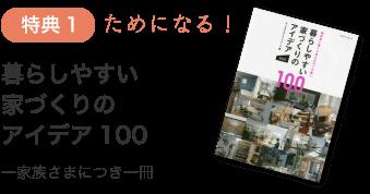 特典1:ためになる!「暮らしやすい家づくりのアイデア100」一家族さまにつき一冊